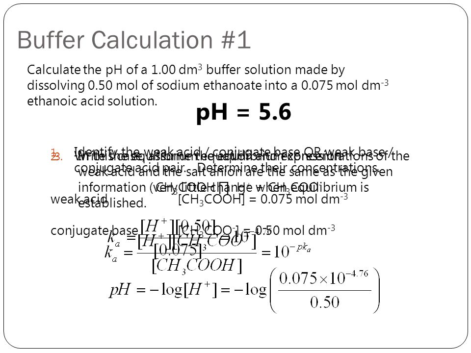 Buffer Calculation #1 Calculate the pH of a 1.00 dm 3 buffer solution made by dissolving 0.50 mol of sodium ethanoate into a 0.075 mol dm -3 ethanoic