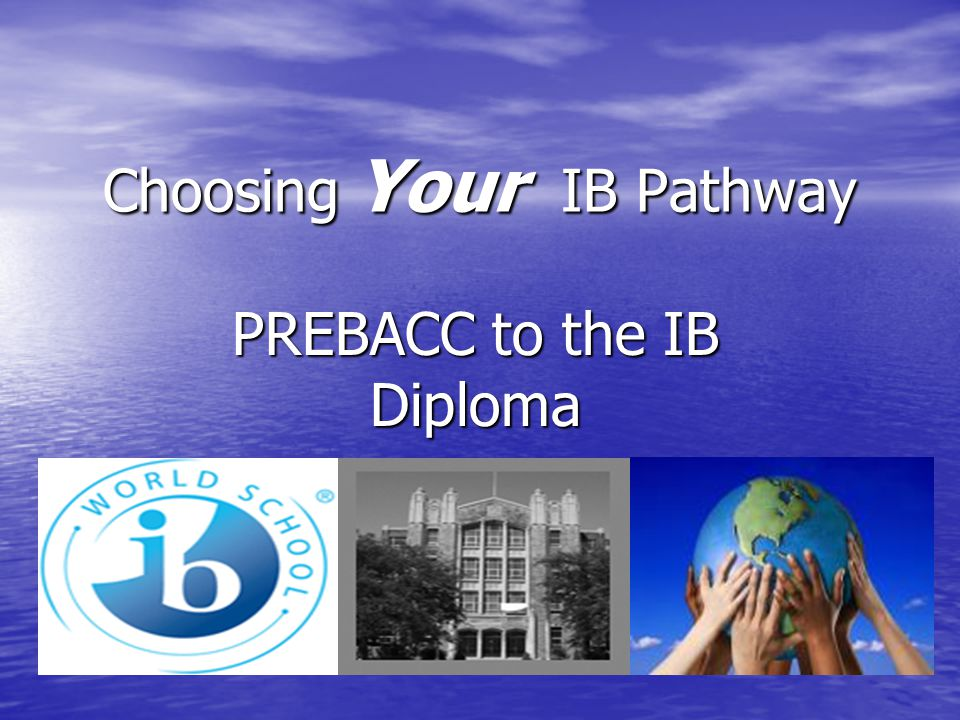 Choosing Your IB Pathway PREBACC to the IB Diploma