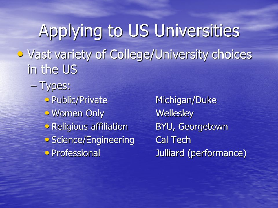 Applying to US Universities Vast variety of College/University choices in the US Vast variety of College/University choices in the US –Types: Public/PrivateMichigan/Duke Public/PrivateMichigan/Duke Women OnlyWellesley Women OnlyWellesley Religious affiliationBYU, Georgetown Religious affiliationBYU, Georgetown Science/EngineeringCal Tech Science/EngineeringCal Tech ProfessionalJulliard (performance) ProfessionalJulliard (performance)