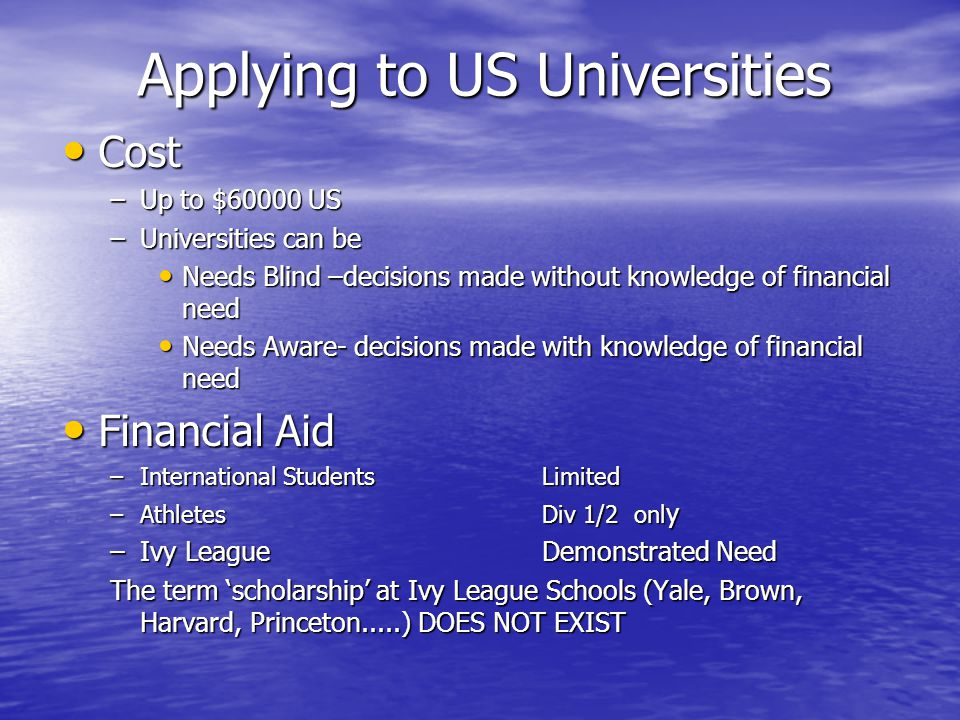 Applying to US Universities Cost Cost –Up to $60000 US –Universities can be Needs Blind –decisions made without knowledge of financial need Needs Blind –decisions made without knowledge of financial need Needs Aware- decisions made with knowledge of financial need Needs Aware- decisions made with knowledge of financial need Financial Aid Financial Aid –International StudentsLimited –AthletesDiv 1/2 onl y –Ivy LeagueDemonstrated Need The term 'scholarship' at Ivy League Schools (Yale, Brown, Harvard, Princeton.....) DOES NOT EXIST