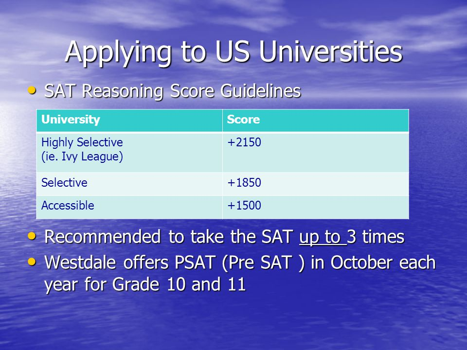 Applying to US Universities SAT Reasoning Score Guidelines SAT Reasoning Score Guidelines Recommended to take the SAT up to 3 times Recommended to take the SAT up to 3 times Westdale offers PSAT (Pre SAT ) in October each year for Grade 10 and 11 Westdale offers PSAT (Pre SAT ) in October each year for Grade 10 and 11 UniversityScore Highly Selective (ie.