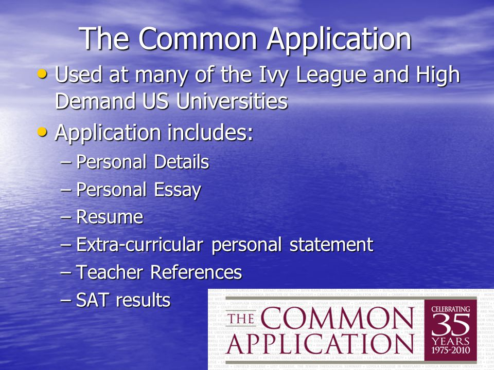 The Common Application Used at many of the Ivy League and High Demand US Universities Used at many of the Ivy League and High Demand US Universities Application includes: Application includes: –Personal Details –Personal Essay –Resume –Extra-curricular personal statement –Teacher References –SAT results