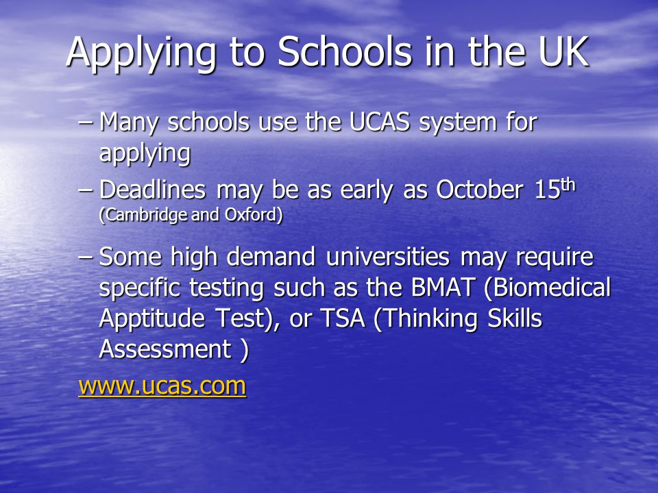 Applying to Schools in the UK –Many schools use the UCAS system for applying –Deadlines may be as early as October 15 th (Cambridge and Oxford) –Some high demand universities may require specific testing such as the BMAT (Biomedical Apptitude Test), or TSA (Thinking Skills Assessment )