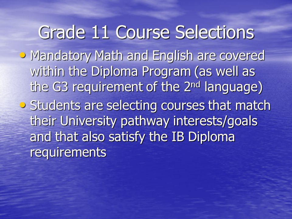 Grade 11 Course Selections Mandatory Math and English are covered within the Diploma Program (as well as the G3 requirement of the 2 nd language) Mandatory Math and English are covered within the Diploma Program (as well as the G3 requirement of the 2 nd language) Students are selecting courses that match their University pathway interests/goals and that also satisfy the IB Diploma requirements Students are selecting courses that match their University pathway interests/goals and that also satisfy the IB Diploma requirements