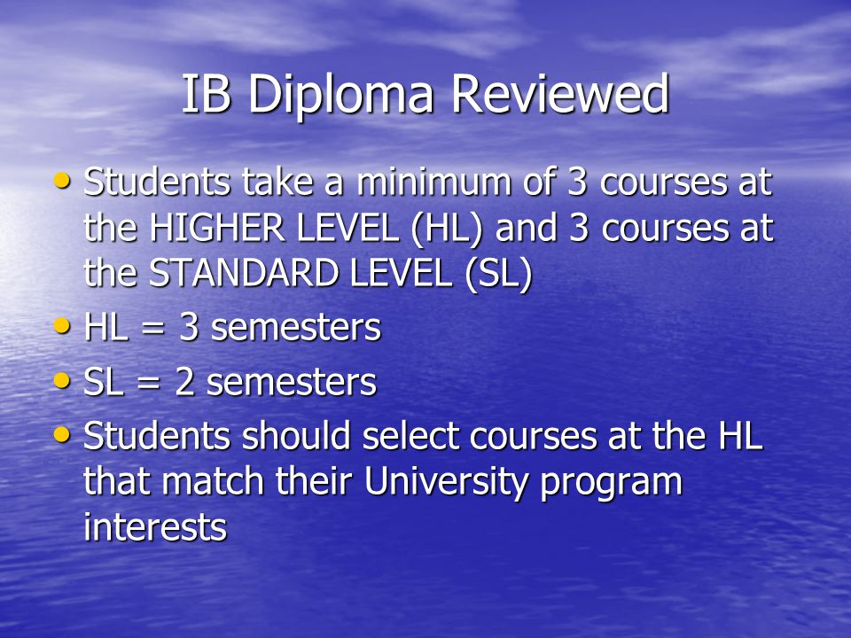 IB Diploma Reviewed Students take a minimum of 3 courses at the HIGHER LEVEL (HL) and 3 courses at the STANDARD LEVEL (SL) Students take a minimum of 3 courses at the HIGHER LEVEL (HL) and 3 courses at the STANDARD LEVEL (SL) HL = 3 semesters HL = 3 semesters SL = 2 semesters SL = 2 semesters Students should select courses at the HL that match their University program interests Students should select courses at the HL that match their University program interests