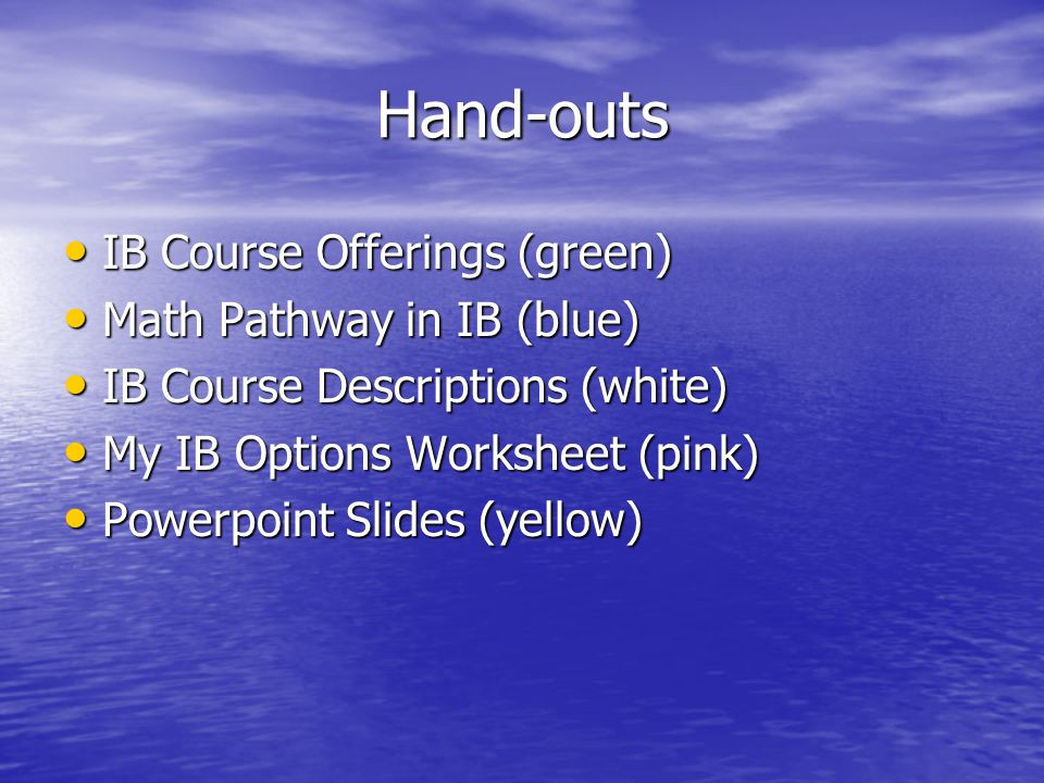Hand-outs IB Course Offerings (green) IB Course Offerings (green) Math Pathway in IB (blue) Math Pathway in IB (blue) IB Course Descriptions (white) IB Course Descriptions (white) My IB Options Worksheet (pink) My IB Options Worksheet (pink) Powerpoint Slides (yellow) Powerpoint Slides (yellow)