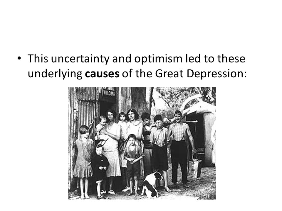 This uncertainty and optimism led to these underlying causes of the Great Depression: