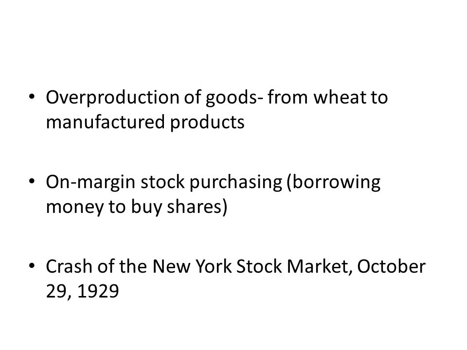 Overproduction of goods- from wheat to manufactured products On-margin stock purchasing (borrowing money to buy shares) Crash of the New York Stock Ma