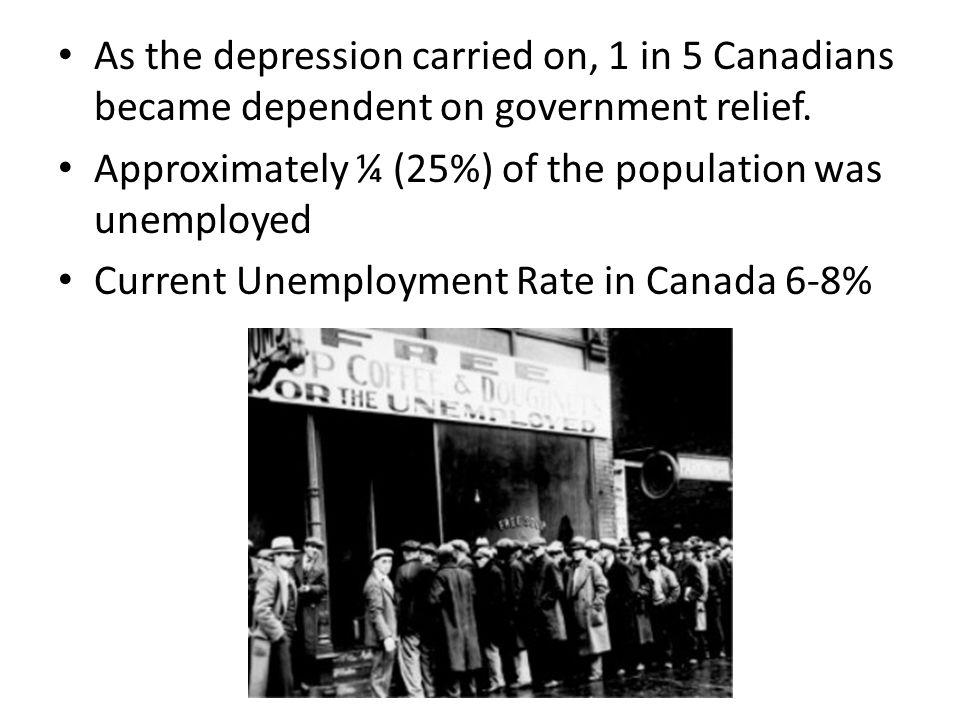 As the depression carried on, 1 in 5 Canadians became dependent on government relief. Approximately ¼ (25%) of the population was unemployed Current U