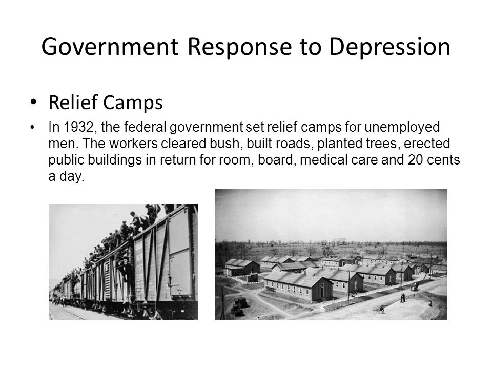 Government Response to Depression Relief Camps In 1932, the federal government set relief camps for unemployed men. The workers cleared bush, built ro