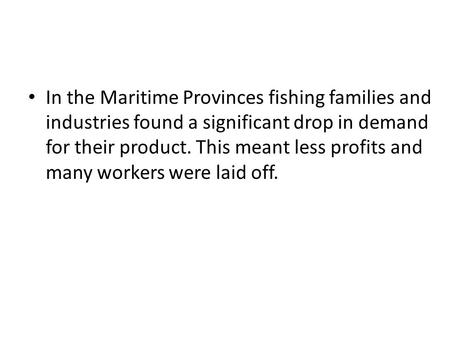 In the Maritime Provinces fishing families and industries found a significant drop in demand for their product. This meant less profits and many worke