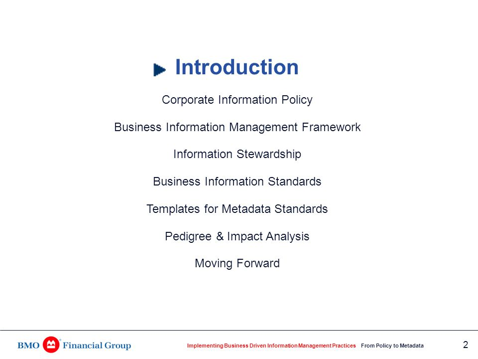 Implementing Business Driven Information Management Practices From Policy to Metadata 3 Founded in 1817, Canada's first bank, made up of: Personal and Commercial Client Group 7.5 million personal and commercial customers 1,100 branches 2,000 automated banking machines Private Client Group Investment Banking Group Assets $265 billion as of January 31, 2004 34,000 employees Who is Bank of Montreal Financial Group