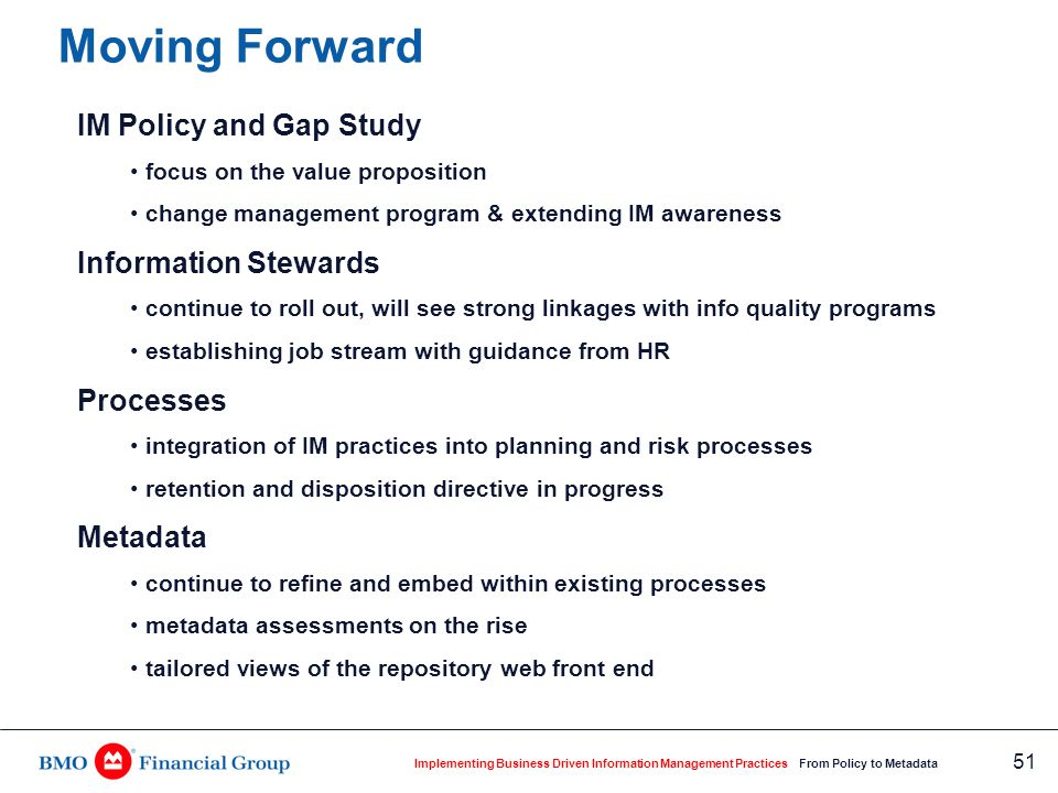 Implementing Business Driven Information Management Practices From Policy to Metadata 51 Moving Forward IM Policy and Gap Study focus on the value pro