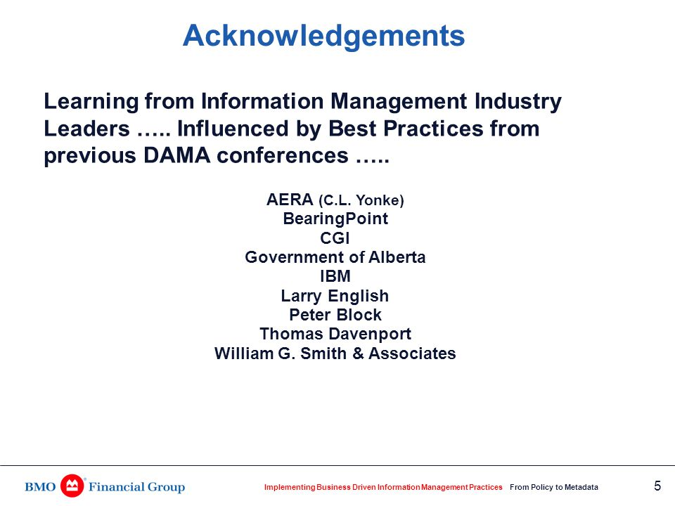 Implementing Business Driven Information Management Practices From Policy to Metadata 16 Information Management Operational Framework Based on components of two industry models:  Davenport Information Ecology Model  BearingPoint Information Management Capacity Check Methodology.