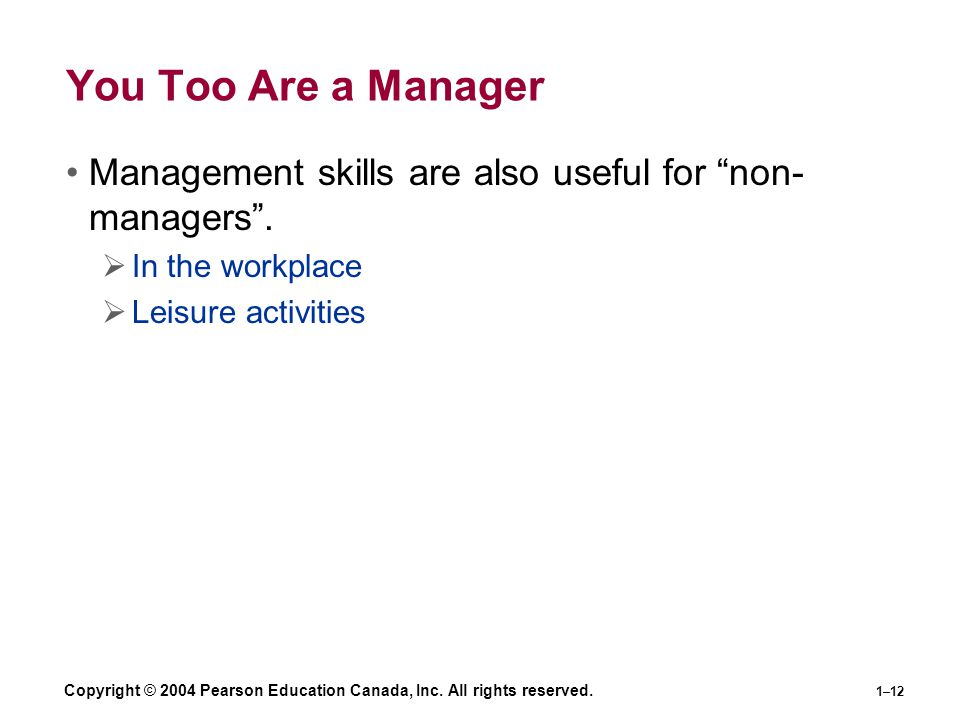 """Copyright © 2004 Pearson Education Canada, Inc. All rights reserved. 1–12 You Too Are a Manager Management skills are also useful for """"non- managers""""."""