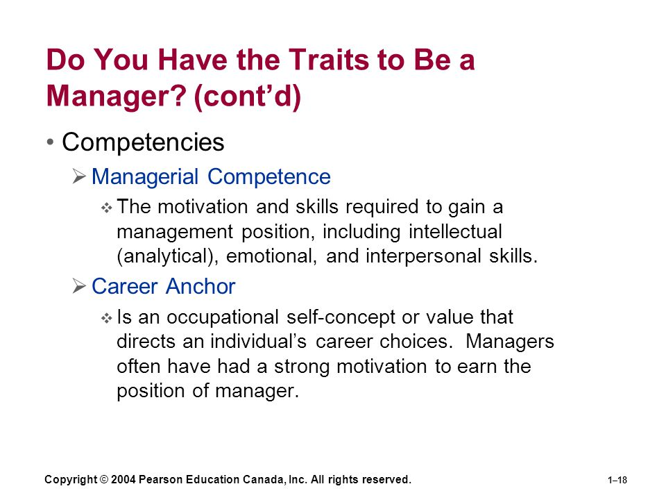 Copyright © 2004 Pearson Education Canada, Inc. All rights reserved. 1–18 Do You Have the Traits to Be a Manager? (cont'd) Competencies  Managerial C