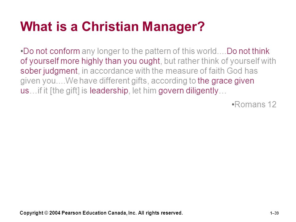 Copyright © 2004 Pearson Education Canada, Inc. All rights reserved. 1–39 What is a Christian Manager? Do not conform any longer to the pattern of thi