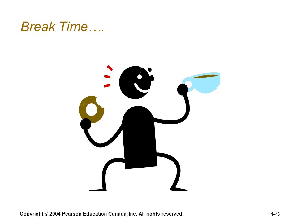 Copyright © 2004 Pearson Education Canada, Inc. All rights reserved. 1–46 Break Time….