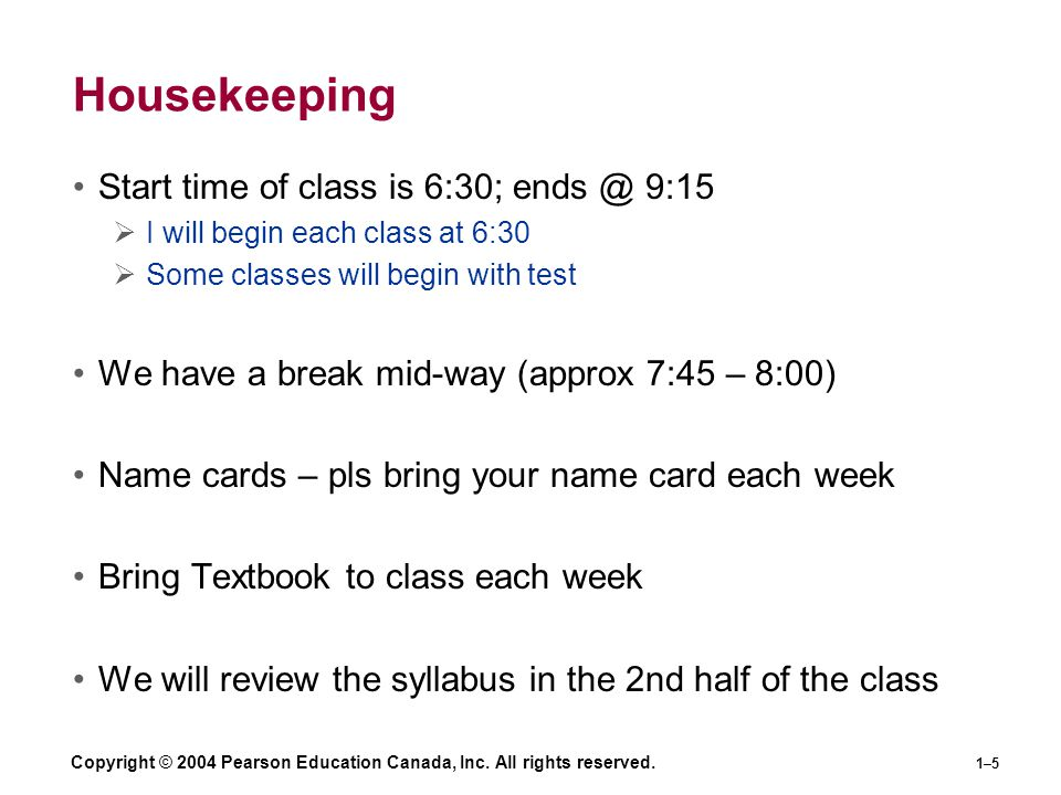 Copyright © 2004 Pearson Education Canada, Inc. All rights reserved. 1–5 Housekeeping Start time of class is 6:30; ends @ 9:15  I will begin each cla
