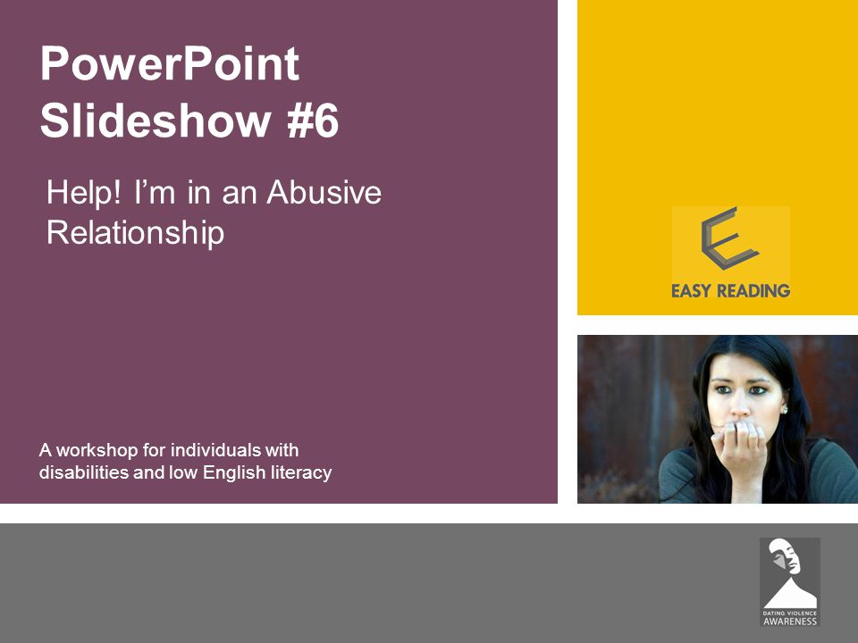 Help! I'm in an Abusive Relationship PowerPoint Slideshow #6 A workshop for individuals with disabilities and low English literacy