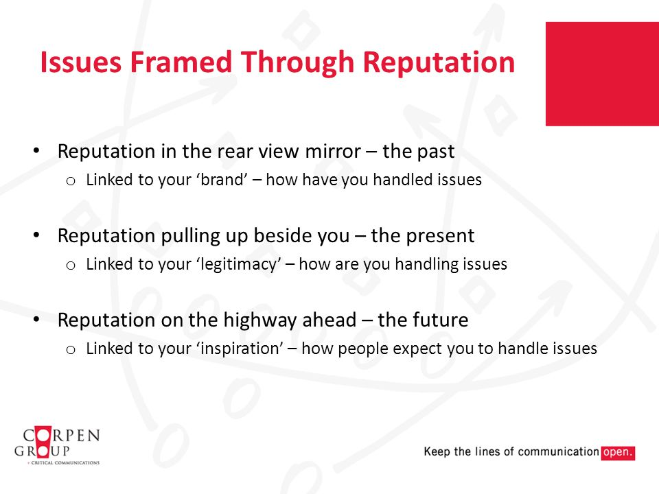 Issues Framed Through Reputation Reputation in the rear view mirror – the past o Linked to your 'brand' – how have you handled issues Reputation pulling up beside you – the present o Linked to your 'legitimacy' – how are you handling issues Reputation on the highway ahead – the future o Linked to your 'inspiration' – how people expect you to handle issues