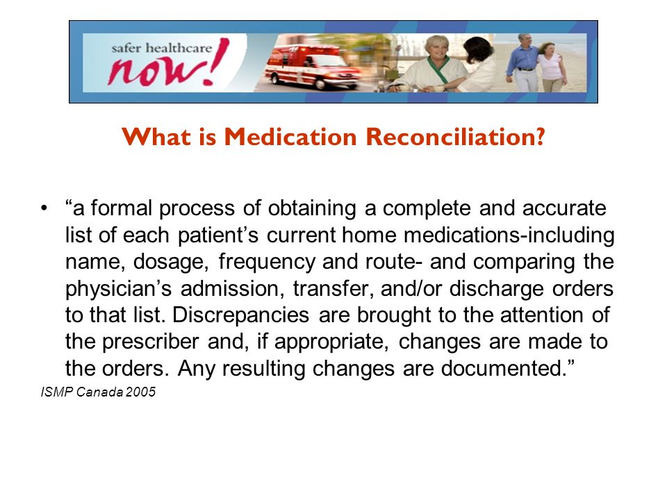 "What is Medication Reconciliation? ""a formal process of obtaining a complete and accurate list of each patient's current home medications-including na"