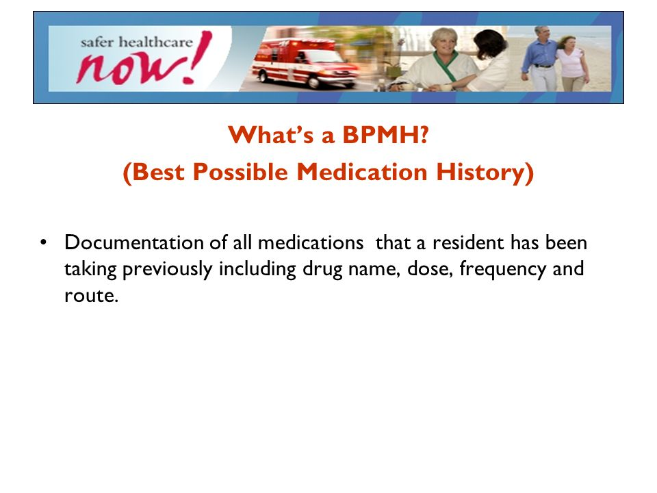 What's a BPMH? (Best Possible Medication History) Documentation of all medications that a resident has been taking previously including drug name, dos