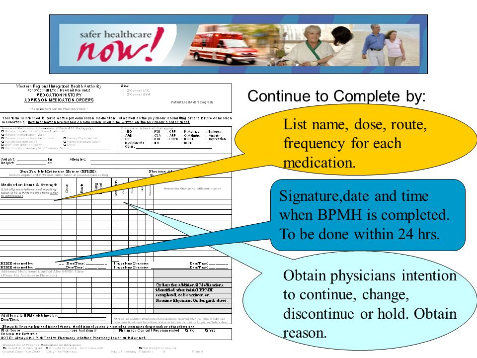 Continue to Complete by: List name, dose, route, frequency for each medication. Signature,date and time when BPMH is completed. To be done within 24 h