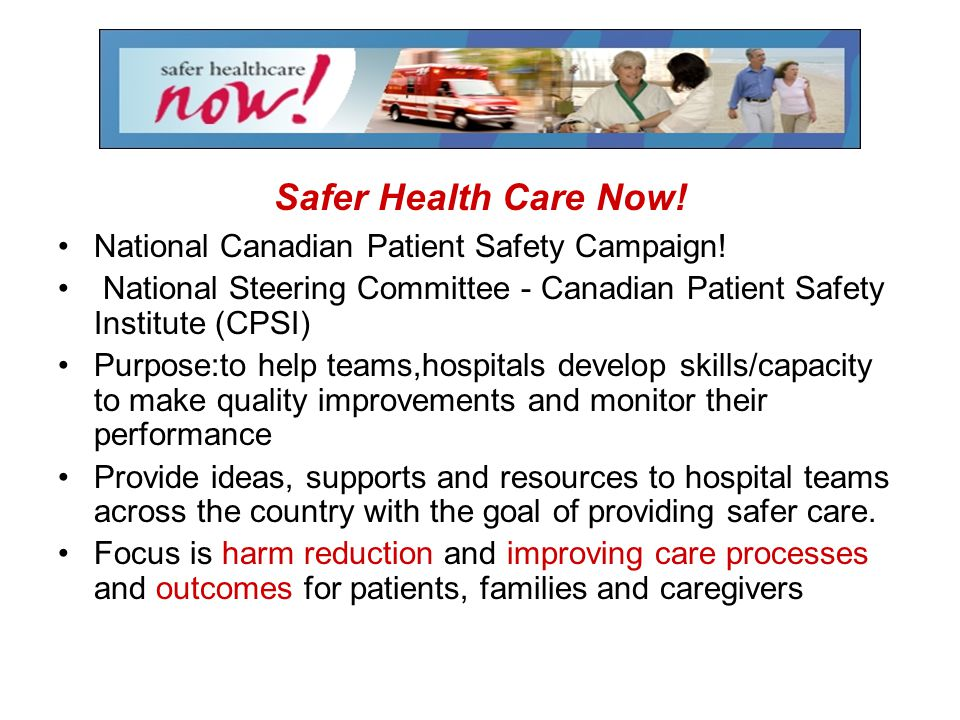 Safer Health Care Now! National Canadian Patient Safety Campaign! National Steering Committee - Canadian Patient Safety Institute (CPSI) Purpose:to he