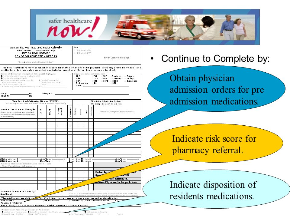 Continue to Complete by: Obtain physician admission orders for pre admission medications. Indicate risk score for pharmacy referral. Indicate disposit