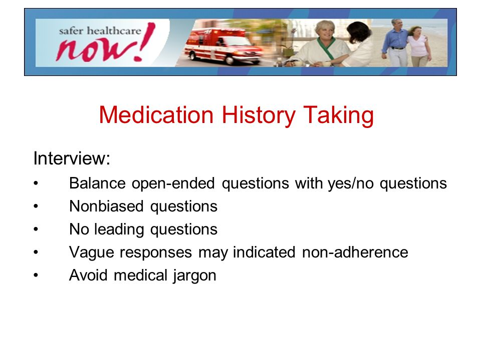 Medication History Taking Interview: Balance open-ended questions with yes/no questions Nonbiased questions No leading questions Vague responses may i