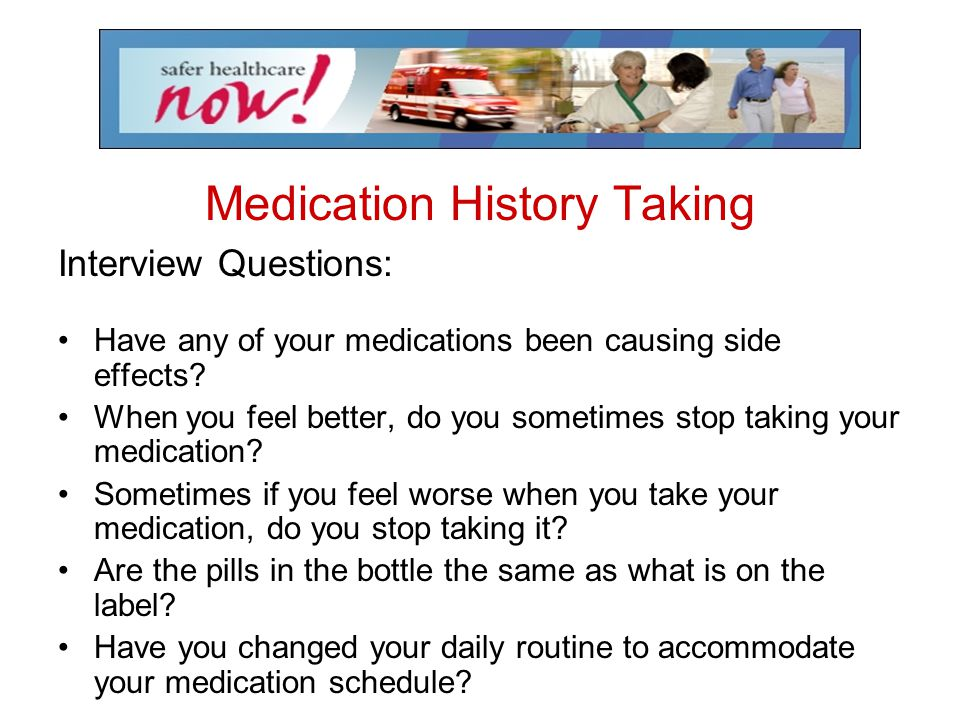 Medication History Taking Interview Questions: Have any of your medications been causing side effects? When you feel better, do you sometimes stop tak