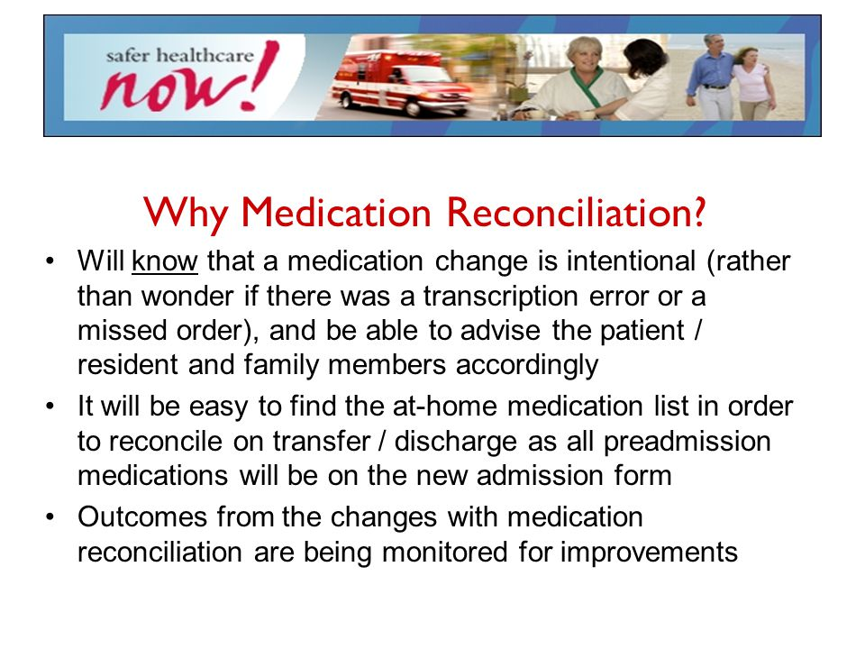 Why Medication Reconciliation? Will know that a medication change is intentional (rather than wonder if there was a transcription error or a missed or