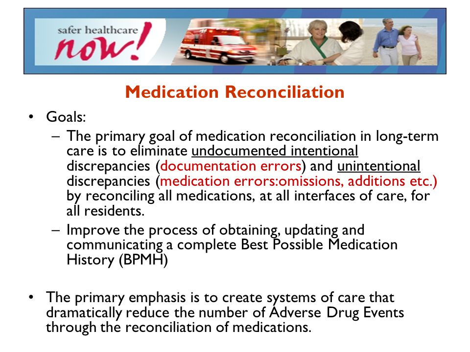 Medication Reconciliation Goals: –The primary goal of medication reconciliation in long-term care is to eliminate undocumented intentional discrepanci
