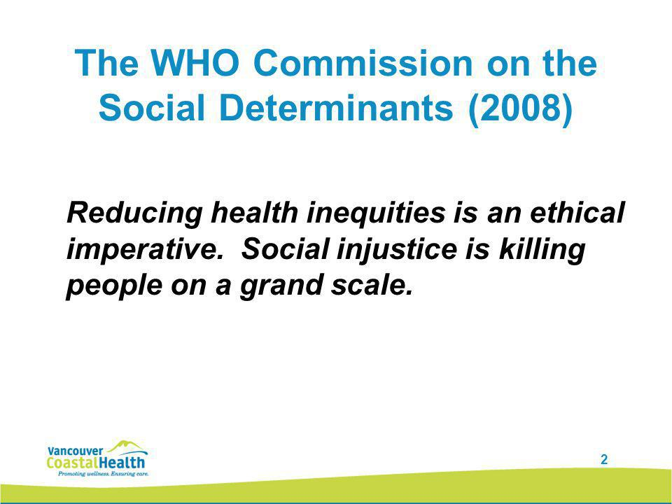 2 The WHO Commission on the Social Determinants (2008) Reducing health inequities is an ethical imperative.