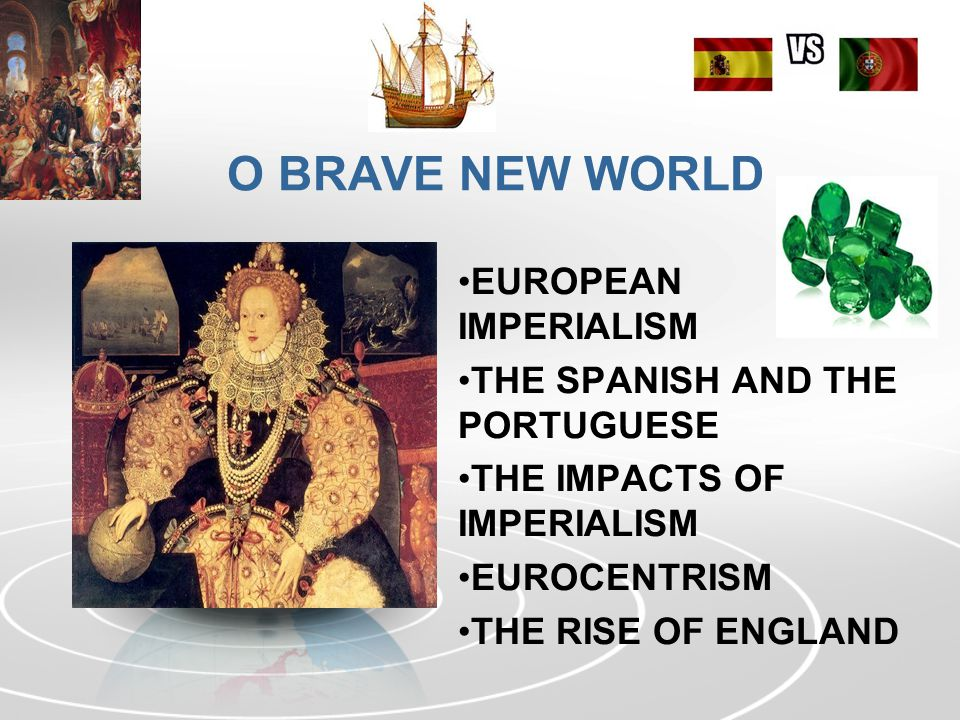 O BRAVE NEW WORLD EUROPEAN IMPERIALISM THE SPANISH AND THE PORTUGUESE THE IMPACTS OF IMPERIALISM EUROCENTRISM THE RISE OF ENGLAND