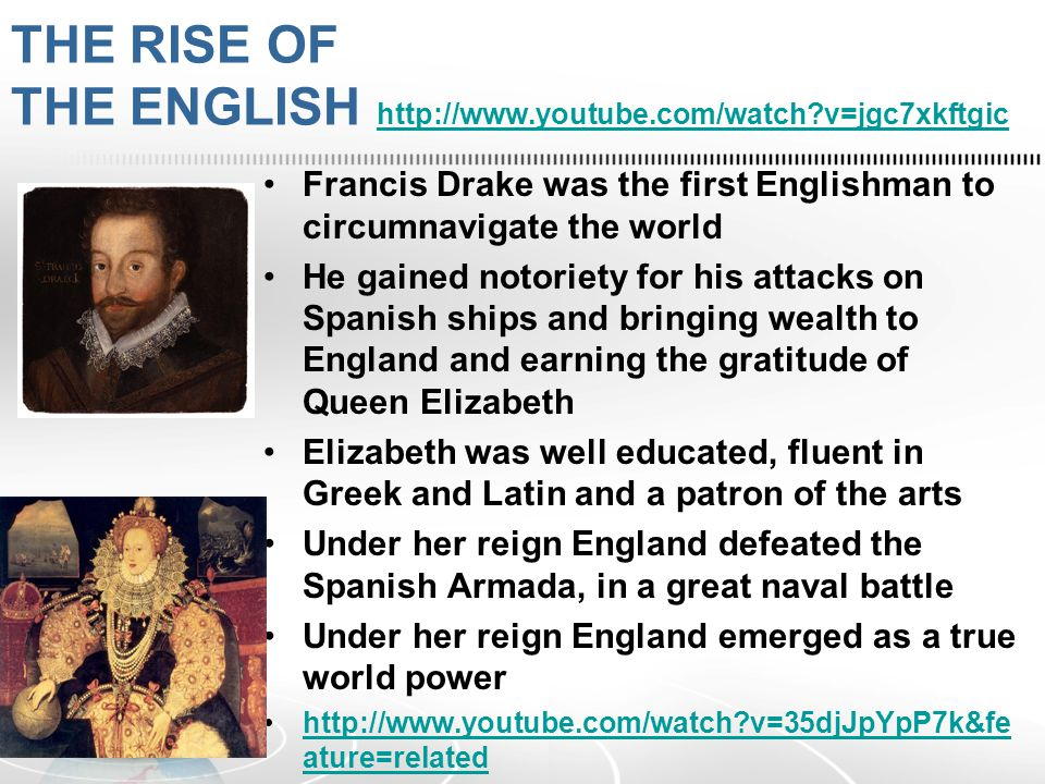 THE RISE OF THE ENGLISH   v=jgc7xkftgic   v=jgc7xkftgic Francis Drake was the first Englishman to circumnavigate the world He gained notoriety for his attacks on Spanish ships and bringing wealth to England and earning the gratitude of Queen Elizabeth Elizabeth was well educated, fluent in Greek and Latin and a patron of the arts Under her reign England defeated the Spanish Armada, in a great naval battle Under her reign England emerged as a true world power   v=35djJpYpP7k&fe ature=relatedhttp://  v=35djJpYpP7k&fe ature=related