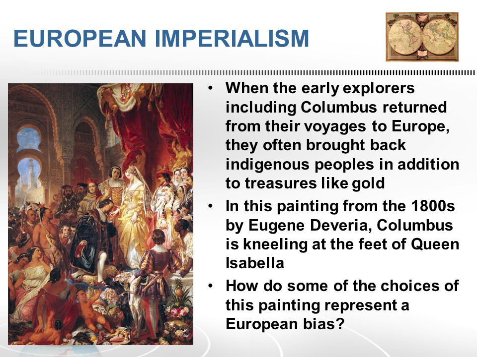 EUROPEAN IMPERIALISM When the early explorers including Columbus returned from their voyages to Europe, they often brought back indigenous peoples in addition to treasures like gold In this painting from the 1800s by Eugene Deveria, Columbus is kneeling at the feet of Queen Isabella How do some of the choices of this painting represent a European bias