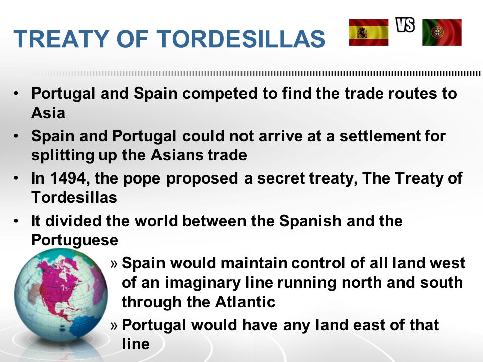 TREATY OF TORDESILLAS Portugal and Spain competed to find the trade routes to Asia Spain and Portugal could not arrive at a settlement for splitting up the Asians trade In 1494, the pope proposed a secret treaty, The Treaty of Tordesillas It divided the world between the Spanish and the Portuguese »Spain would maintain control of all land west of an imaginary line running north and south through the Atlantic »Portugal would have any land east of that line