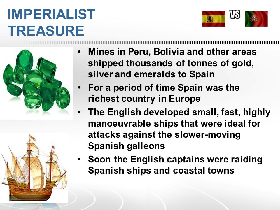 IMPERIALIST TREASURE Mines in Peru, Bolivia and other areas shipped thousands of tonnes of gold, silver and emeralds to Spain For a period of time Spain was the richest country in Europe The English developed small, fast, highly manoeuvrable ships that were ideal for attacks against the slower-moving Spanish galleons Soon the English captains were raiding Spanish ships and coastal towns