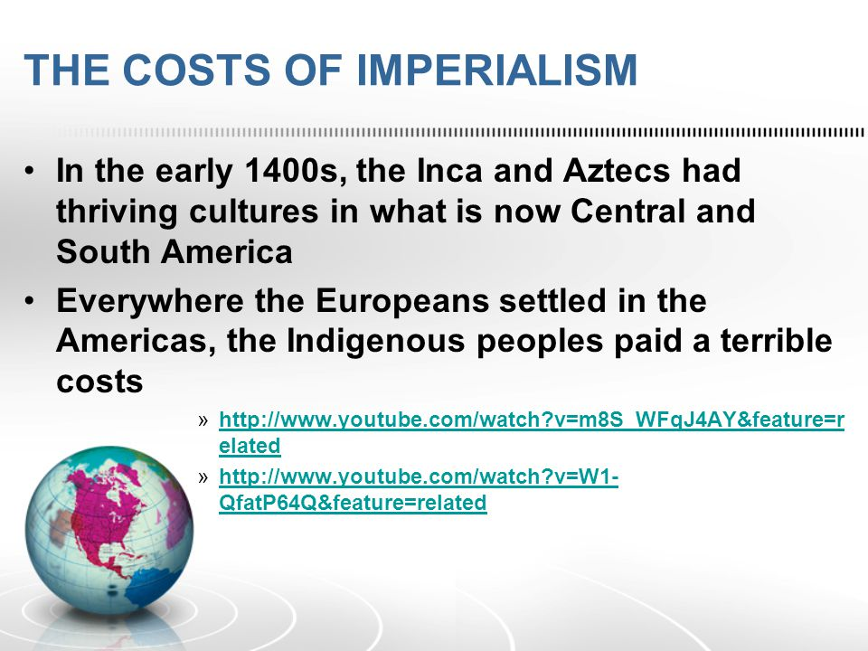 THE COSTS OF IMPERIALISM In the early 1400s, the Inca and Aztecs had thriving cultures in what is now Central and South America Everywhere the Europeans settled in the Americas, the Indigenous peoples paid a terrible costs »  v=m8S_WFqJ4AY&feature=r elatedhttp://  v=m8S_WFqJ4AY&feature=r elated »  v=W1- QfatP64Q&feature=relatedhttp://  v=W1- QfatP64Q&feature=related