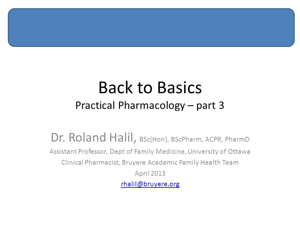 Back to Basics Practical Pharmacology – part 3 Dr. Roland Halil, BSc(Hon), BScPharm, ACPR, PharmD Assistant Professor, Dept of Family Medicine, Univer