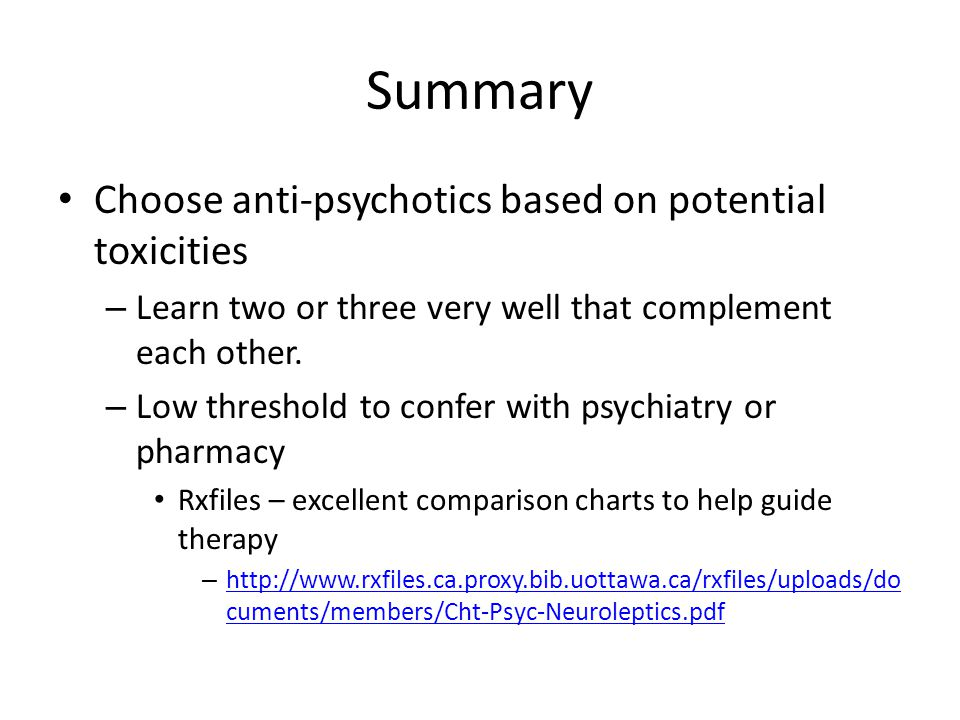 Summary Choose anti-psychotics based on potential toxicities – Learn two or three very well that complement each other. – Low threshold to confer with