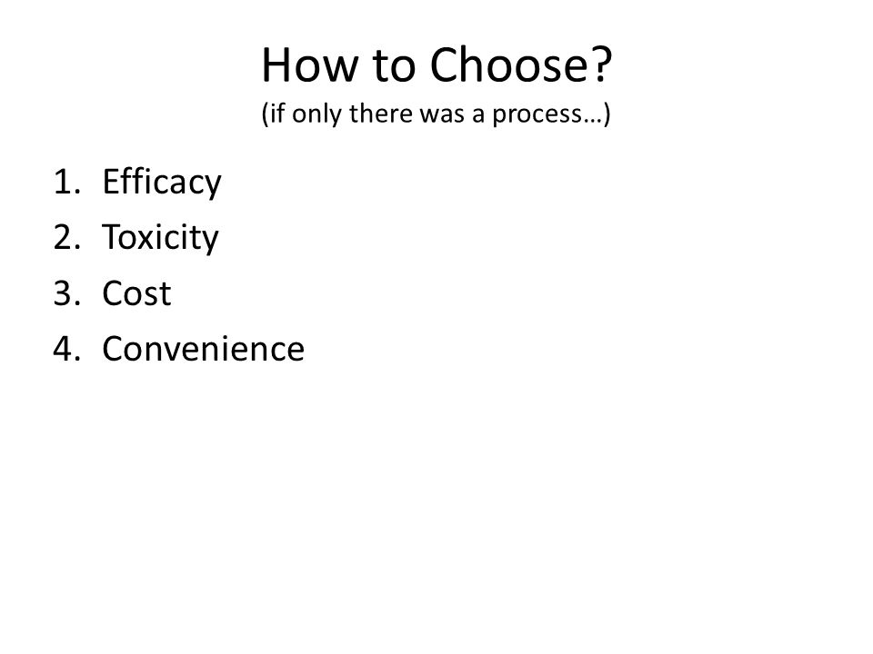 How to Choose? (if only there was a process…) 1.Efficacy 2.Toxicity 3.Cost 4.Convenience