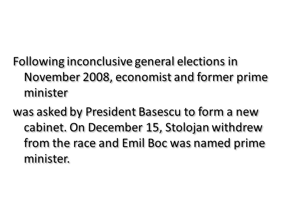 Following inconclusive general elections in November 2008, economist and former prime minister was asked by President Basescu to form a new cabinet.