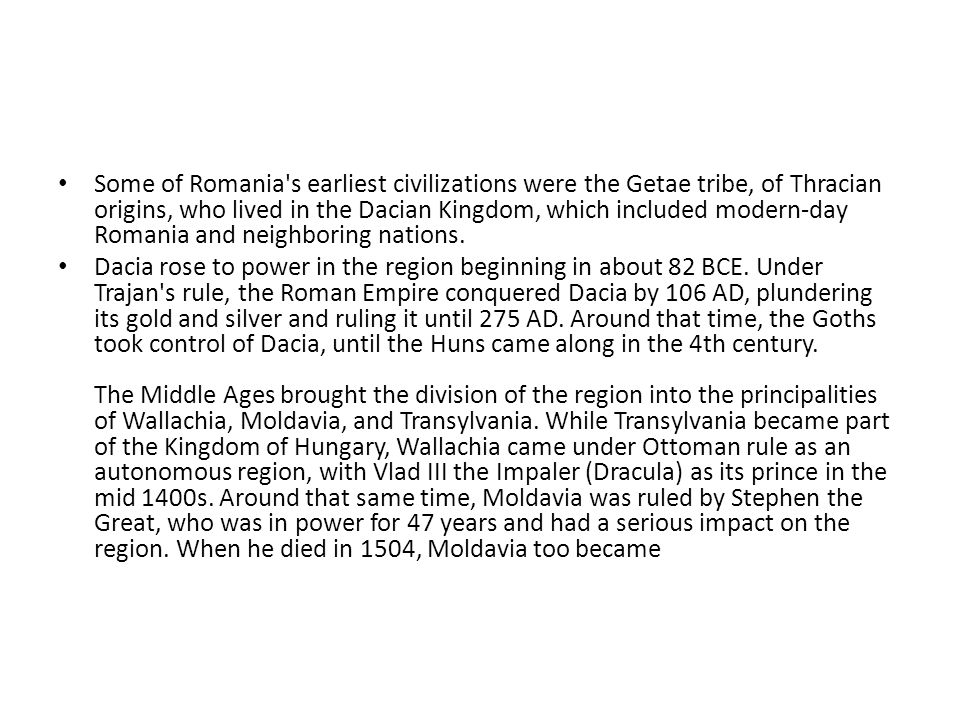 Some of Romania s earliest civilizations were the Getae tribe, of Thracian origins, who lived in the Dacian Kingdom, which included modern-day Romania and neighboring nations.