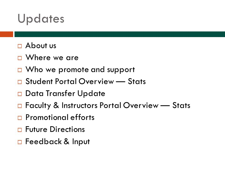 Updates  About us  Where we are  Who we promote and support  Student Portal Overview — Stats  Data Transfer Update  Faculty & Instructors Portal Overview — Stats  Promotional efforts  Future Directions  Feedback & Input
