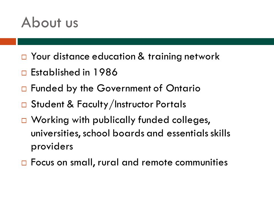 About us  Your distance education & training network  Established in 1986  Funded by the Government of Ontario  Student & Faculty/Instructor Portals  Working with publically funded colleges, universities, school boards and essentials skills providers  Focus on small, rural and remote communities