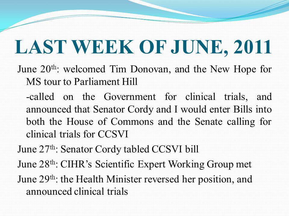 LAST WEEK OF JUNE, 2011 June 20 th : welcomed Tim Donovan, and the New Hope for MS tour to Parliament Hill -called on the Government for clinical trials, and announced that Senator Cordy and I would enter Bills into both the House of Commons and the Senate calling for clinical trials for CCSVI June 27 th : Senator Cordy tabled CCSVI bill June 28 th : CIHR's Scientific Expert Working Group met June 29 th : the Health Minister reversed her position, and announced clinical trials