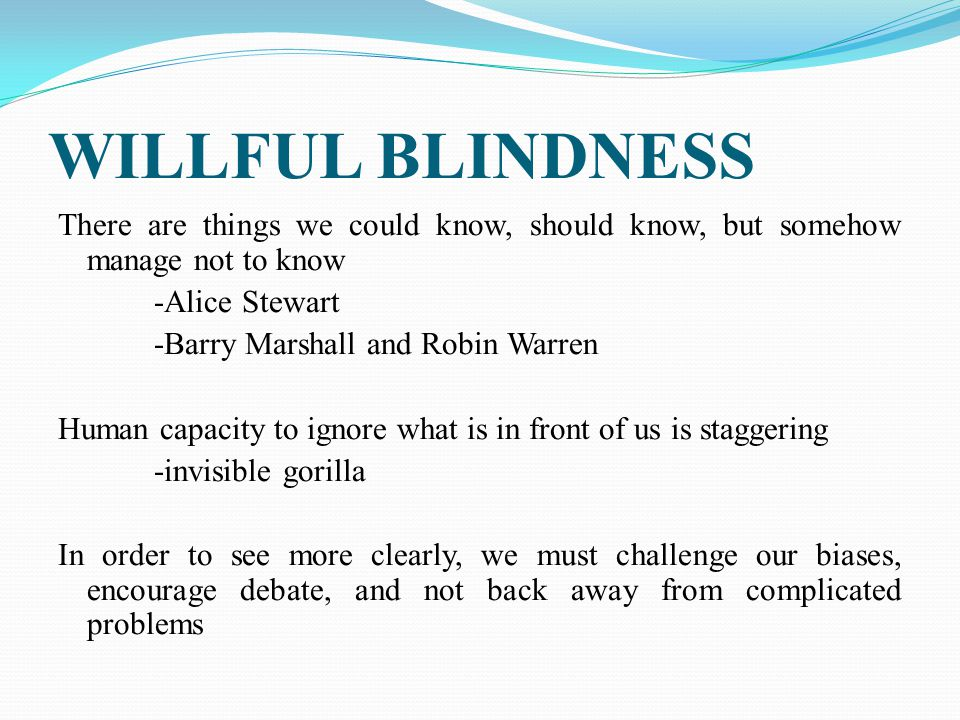 WILLFUL BLINDNESS There are things we could know, should know, but somehow manage not to know -Alice Stewart -Barry Marshall and Robin Warren Human capacity to ignore what is in front of us is staggering -invisible gorilla In order to see more clearly, we must challenge our biases, encourage debate, and not back away from complicated problems